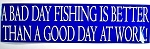 A Bad Day Fishing is Better Than a Good Day at Work! Bumper Sticker